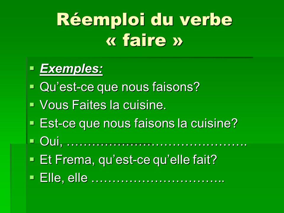 Réemploi du verbe « faire » Exemples: Exemples: Quest-ce que nous faisons? Quest-ce que nous faisons? Vous Faites la cuisine. Vous Faites la cuisine.