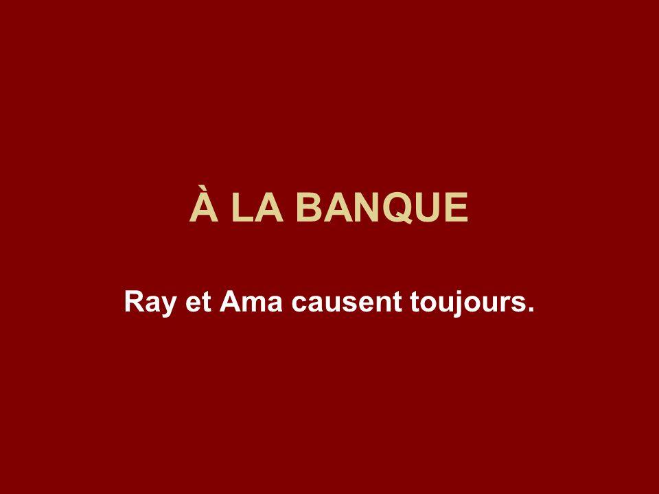 À LA BANQUE Ray et Ama causent toujours.