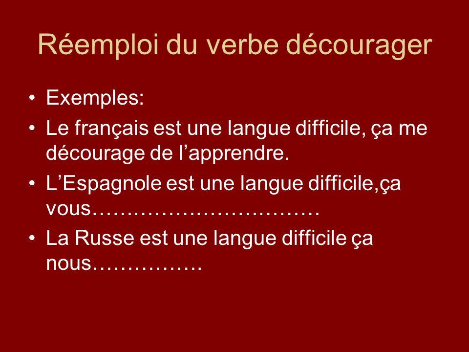 Réemploi du verbe décourager Exemples: Le français est une langue difficile, ça me décourage de lapprendre.