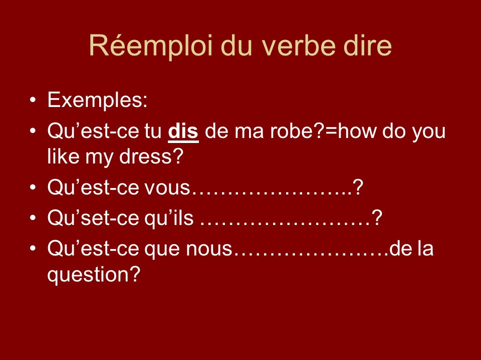 Réemploi du verbe dire Exemples: Quest-ce tu dis de ma robe =how do you like my dress.