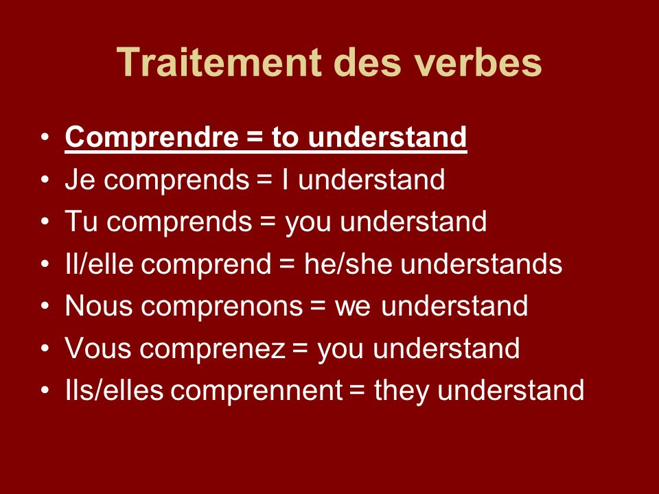 Traitement des verbes Comprendre = to understand Je comprends = I understand Tu comprends = you understand Il/elle comprend = he/she understands Nous comprenons = we understand Vous comprenez = you understand Ils/elles comprennent = they understand