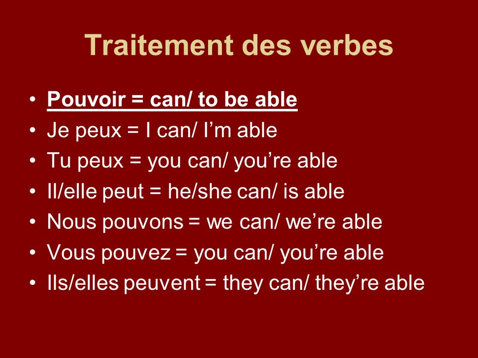 Traitement des verbes Pouvoir = can/ to be able Je peux = I can/ Im able Tu peux = you can/ youre able Il/elle peut = he/she can/ is able Nous pouvons = we can/ were able Vous pouvez = you can/ youre able Ils/elles peuvent = they can/ theyre able