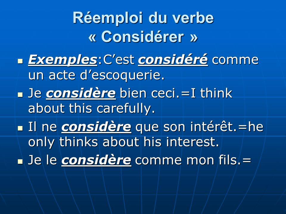 Réemploi du verbe « Considérer » Exemples:Cest considéré comme un acte descoquerie. Exemples:Cest considéré comme un acte descoquerie. Je considère bi