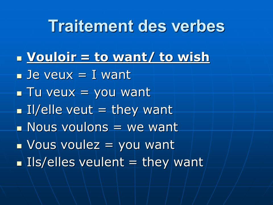 Traitement des verbes Vouloir = to want/ to wish Vouloir = to want/ to wish Je veux = I want Je veux = I want Tu veux = you want Tu veux = you want Il