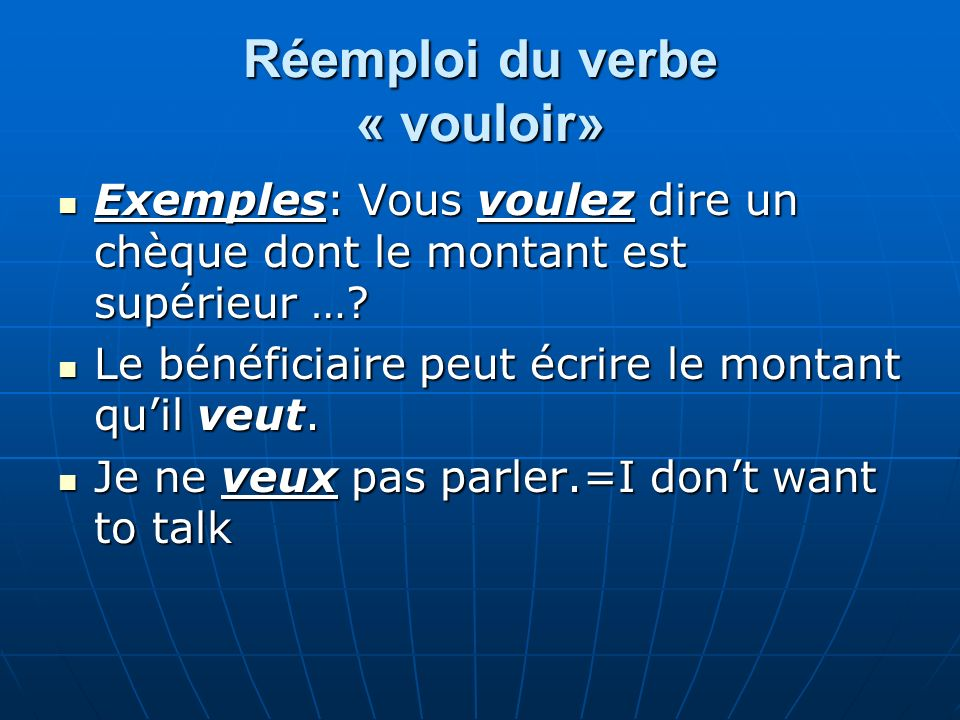 Réemploi du verbe « vouloir» Exemples: Vous voulez dire un chèque dont le montant est supérieur …? Exemples: Vous voulez dire un chèque dont le montan