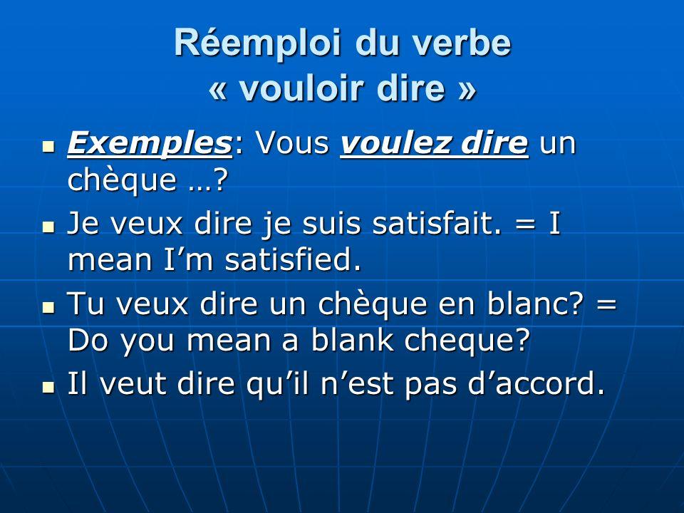 Réemploi du verbe « vouloir dire » Exemples: Vous voulez dire un chèque …? Exemples: Vous voulez dire un chèque …? Je veux dire je suis satisfait. = I