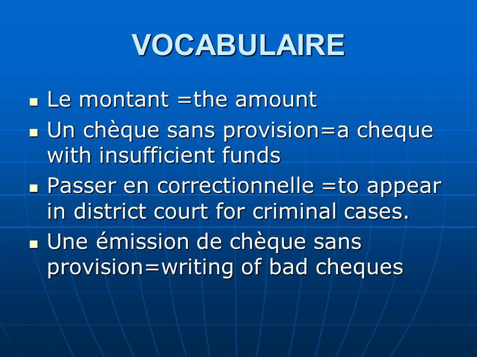 VOCABULAIRE Le montant =the amount Le montant =the amount Un chèque sans provision=a cheque with insufficient funds Un chèque sans provision=a cheque