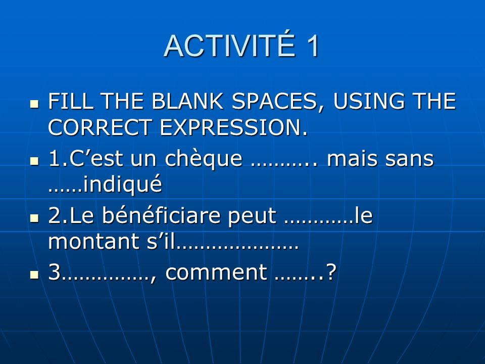 ACTIVITÉ 1 FILL THE BLANK SPACES, USING THE CORRECT EXPRESSION. FILL THE BLANK SPACES, USING THE CORRECT EXPRESSION. 1.Cest un chèque ……….. mais sans