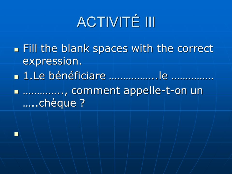 ACTIVITÉ III Fill the blank spaces with the correct expression. Fill the blank spaces with the correct expression. 1.Le bénéficiare ……………..le …………… 1.