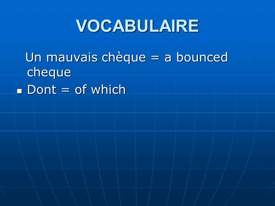 VOCABULAIRE Un mauvais chèque = a bounced cheque Un mauvais chèque = a bounced cheque Dont = of which Dont = of which