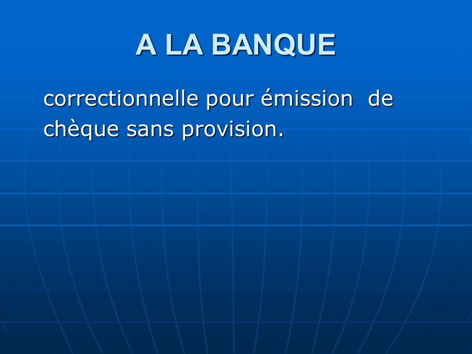 A LA BANQUE correctionnelle pour émission de correctionnelle pour émission de chèque sans provision. chèque sans provision.