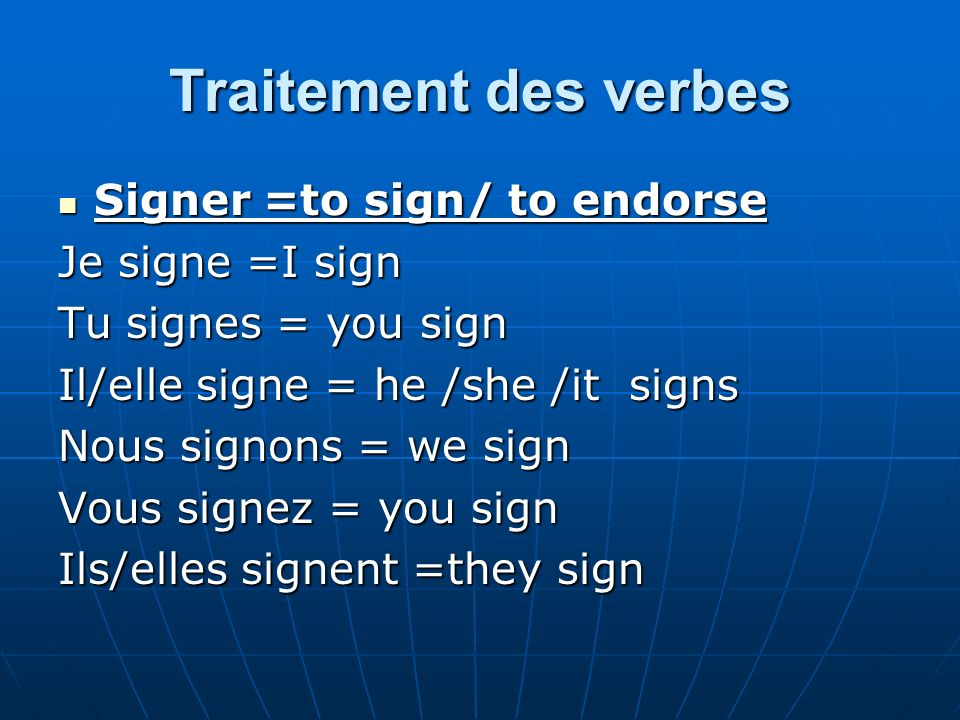 Traitement des verbes Signer =to sign/ to endorse Signer =to sign/ to endorse Je signe =I sign Tu signes = you sign Il/elle signe = he /she /it signs