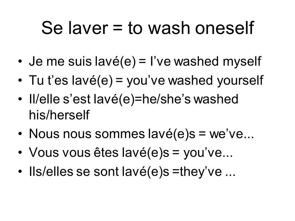 Se laver = to wash oneself Je me suis lavé(e) = Ive washed myself Tu tes lavé(e) = youve washed yourself Il/elle sest lavé(e)=he/shes washed his/herse