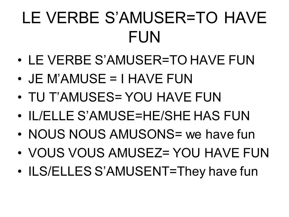 LE VERBE SAMUSER=TO HAVE FUN JE MAMUSE = I HAVE FUN TU TAMUSES= YOU HAVE FUN IL/ELLE SAMUSE=HE/SHE HAS FUN NOUS NOUS AMUSONS= we have fun VOUS VOUS AM