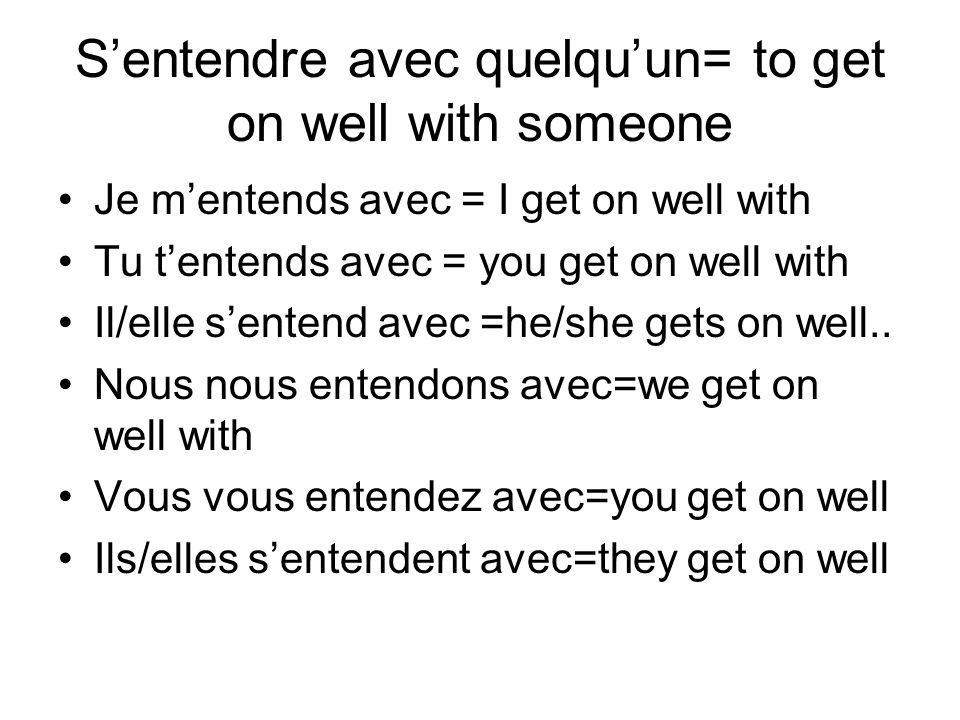 Sentendre avec quelquun= to get on well with someone Je mentends avec = I get on well with Tu tentends avec = you get on well with Il/elle sentend ave
