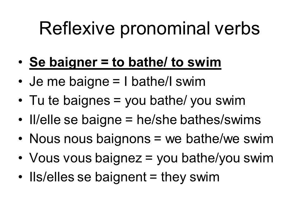 Reflexive pronominal verbs Se baigner = to bathe/ to swim Je me baigne = I bathe/I swim Tu te baignes = you bathe/ you swim Il/elle se baigne = he/she