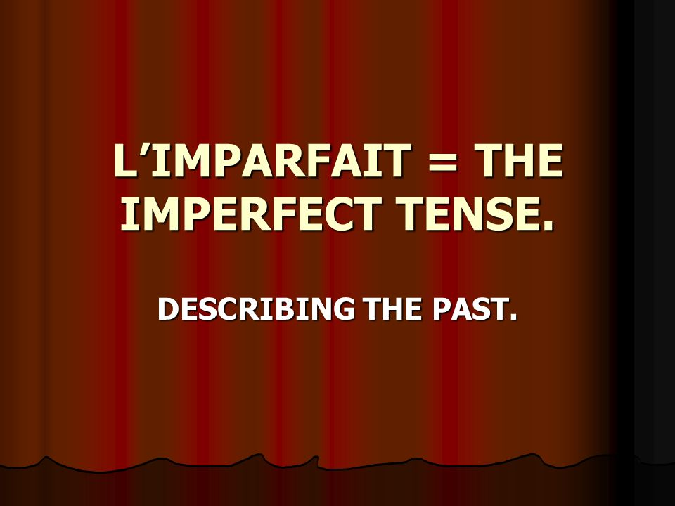 LIMPARFAIT = THE IMPERFECT TENSE. DESCRIBING THE PAST.