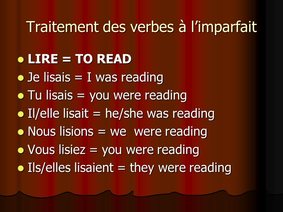 Traitement des verbes à limparfait LIRE = TO READ LIRE = TO READ Je lisais = I was reading Je lisais = I was reading Tu lisais = you were reading Tu l