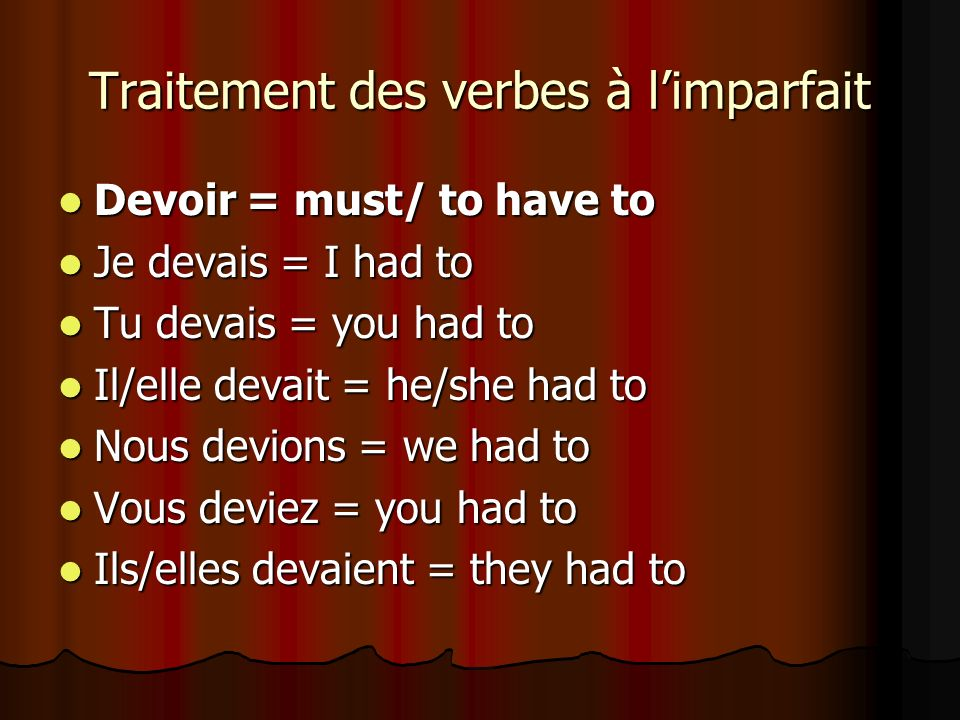 Traitement des verbes à limparfait Devoir = must/ to have to Devoir = must/ to have to Je devais = I had to Je devais = I had to Tu devais = you had t