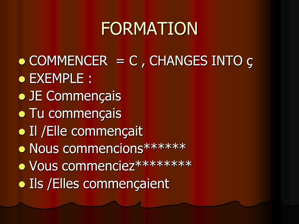 FORMATION COMMENCER = C, CHANGES INTO ç COMMENCER = C, CHANGES INTO ç EXEMPLE : EXEMPLE : JE Commençais JE Commençais Tu commençais Tu commençais Il /
