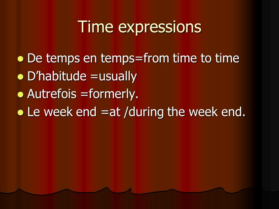 Time expressions De temps en temps=from time to time De temps en temps=from time to time Dhabitude =usually Dhabitude =usually Autrefois =formerly. Au