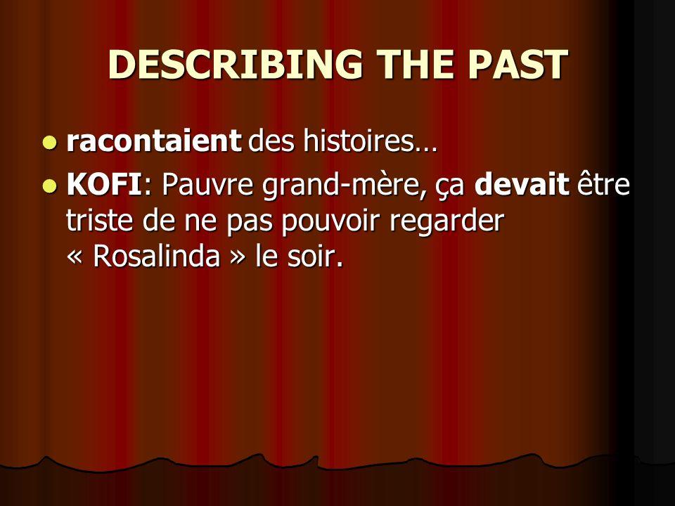 DESCRIBING THE PAST racontaient des histoires… racontaient des histoires… KOFI: Pauvre grand-mère, ça devait être triste de ne pas pouvoir regarder « Rosalinda » le soir.