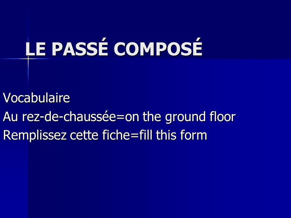 LE PASSÉ COMPOSÉ Vocabulaire Au rez-de-chaussée=on the ground floor Remplissez cette fiche=fill this form