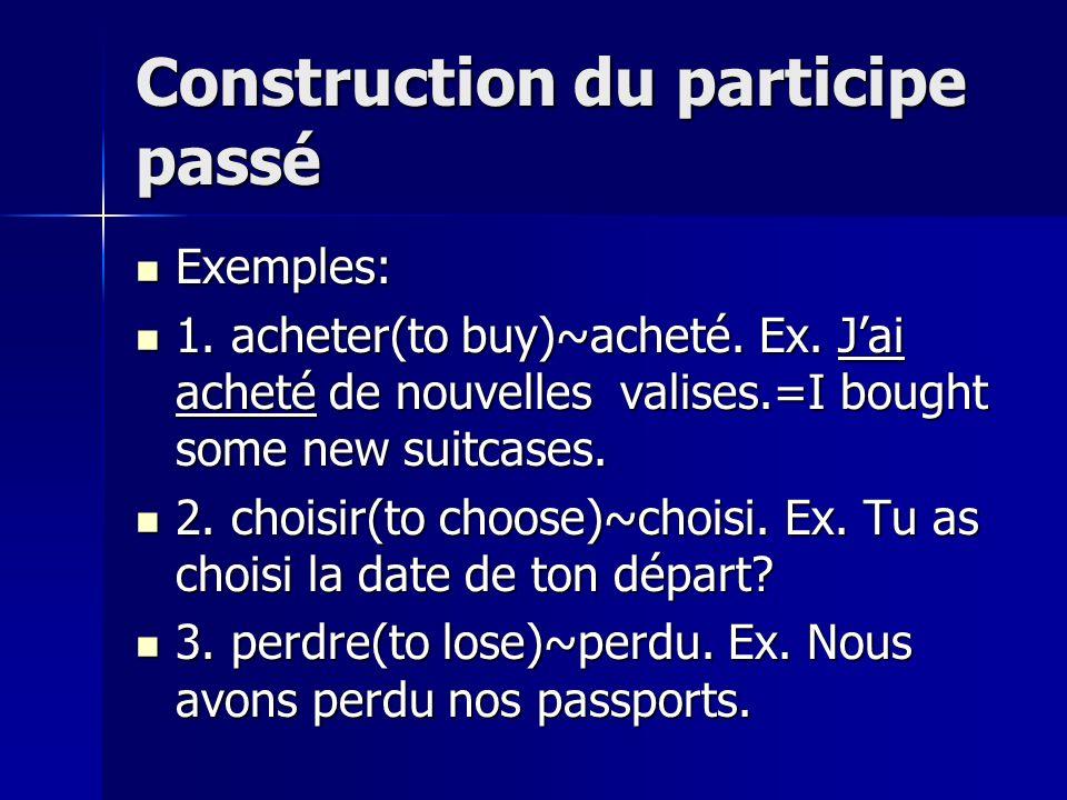 Construction du participe passé Exemples: Exemples: 1. acheter(to buy)~acheté. Ex. Jai acheté de nouvelles valises.=I bought some new suitcases. 1. ac