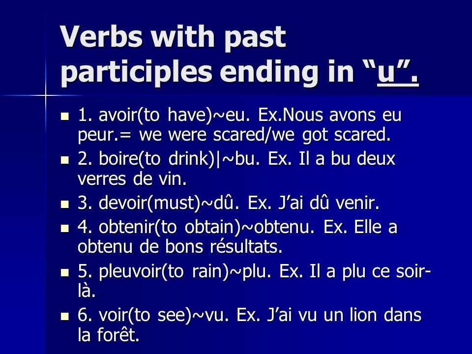 Verbs with past participles ending in u. 1. avoir(to have)~eu. Ex.Nous avons eu peur.= we were scared/we got scared. 1. avoir(to have)~eu. Ex.Nous avo
