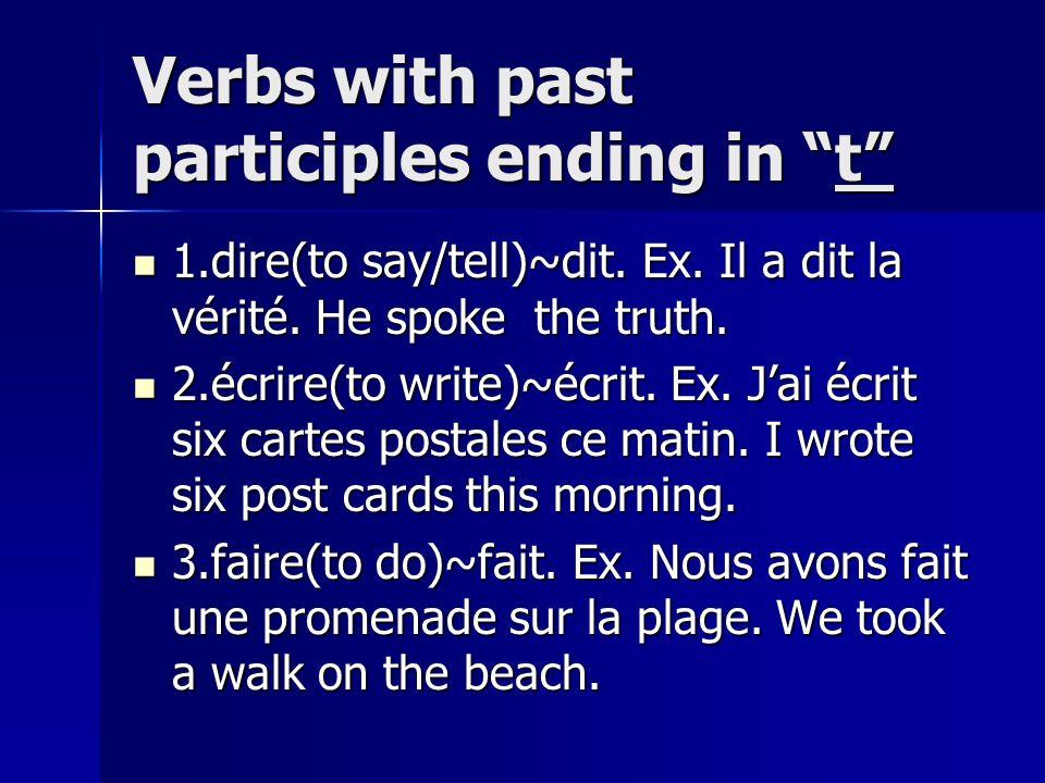 Verbs with past participles ending in t 1.dire(to say/tell)~dit. Ex. Il a dit la vérité. He spoke the truth. 1.dire(to say/tell)~dit. Ex. Il a dit la