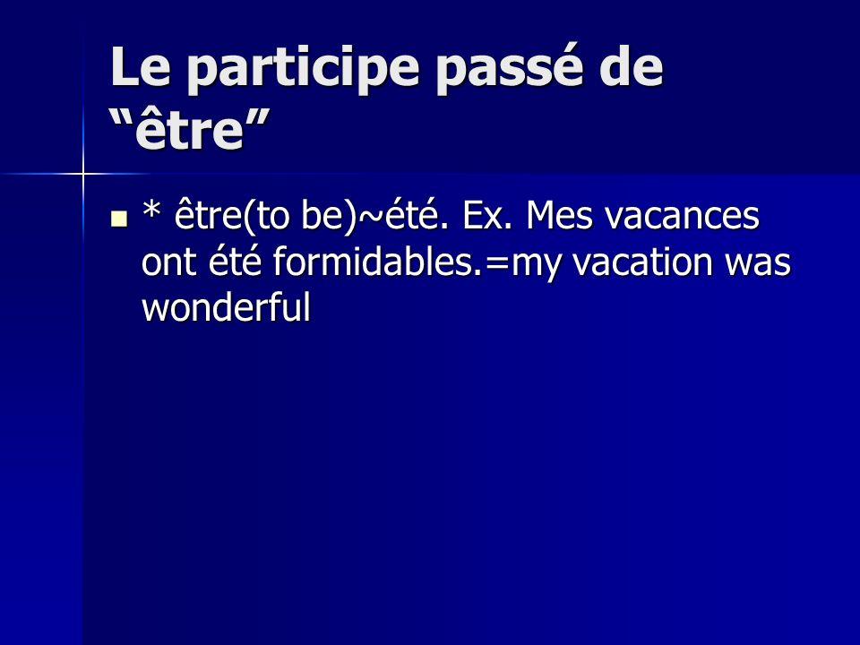 Le participe passé de être * être(to be)~été. Ex. Mes vacances ont été formidables.=my vacation was wonderful * être(to be)~été. Ex. Mes vacances ont