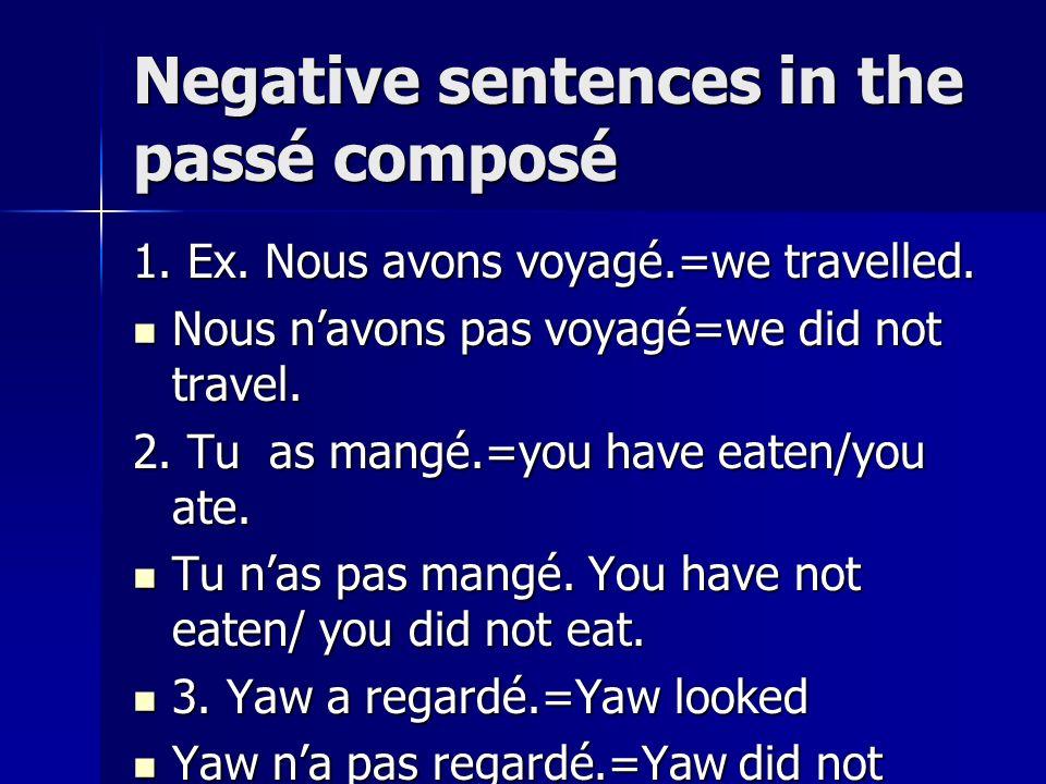 Negative sentences in the passé composé 1. Ex. Nous avons voyagé.=we travelled. Nous navons pas voyagé=we did not travel. Nous navons pas voyagé=we di