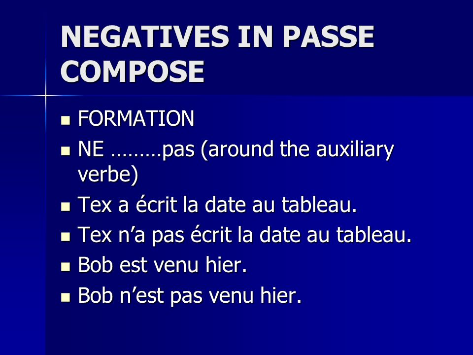 NEGATIVES IN PASSE COMPOSE FORMATION FORMATION NE ………pas (around the auxiliary verbe) NE ………pas (around the auxiliary verbe) Tex a écrit la date au ta
