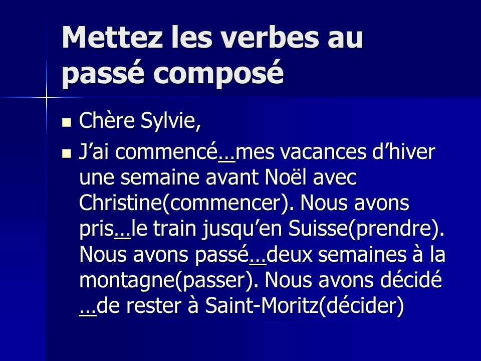 Mettez les verbes au passé composé Chère Sylvie, Chère Sylvie, Jai commencé…mes vacances dhiver une semaine avant Noël avec Christine(commencer). Nous