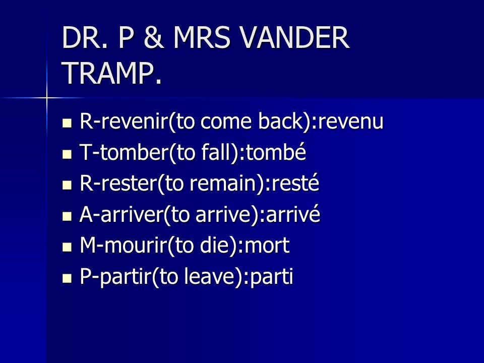 DR. P & MRS VANDER TRAMP. R-revenir(to come back):revenu R-revenir(to come back):revenu T-tomber(to fall):tombé T-tomber(to fall):tombé R-rester(to re