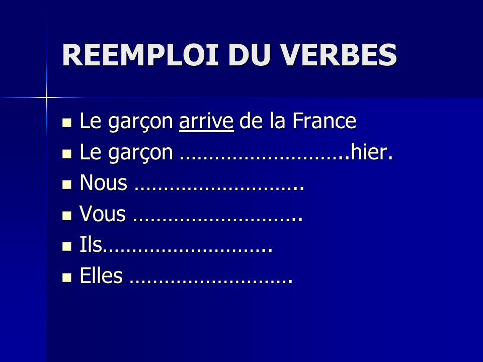 REEMPLOI DU VERBES Le garçon arrive de la France Le garçon arrive de la France Le garçon ………………………..hier. Le garçon ………………………..hier. Nous ………………………..