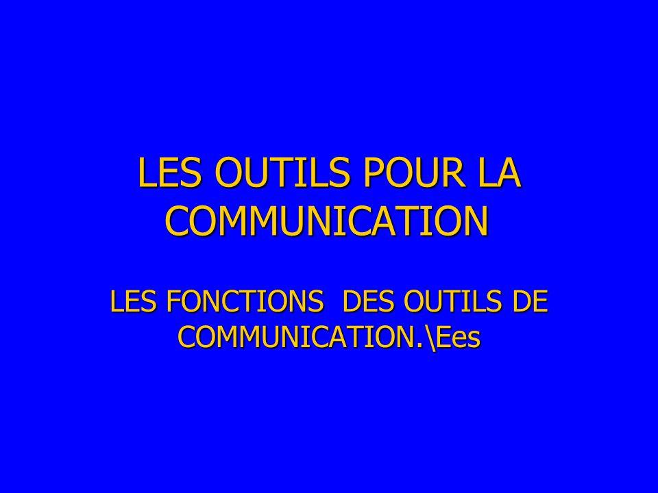 LES OUTILS POUR LA COMMUNICATION LES FONCTIONS DES OUTILS DE COMMUNICATION.\Ees