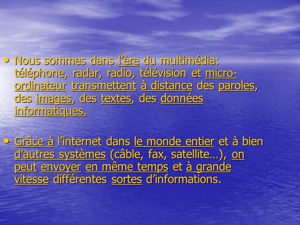 Nous sommes dans lère du multimédia: téléphone, radar, radio, télévision et micro- ordinateur transmettent à distance des paroles, des images, des textes, des données informatiques.