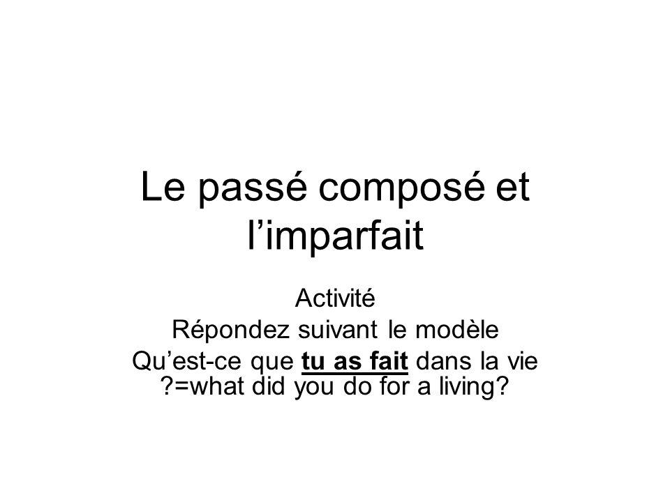 Le passé composé et limparfait Activité Répondez suivant le modèle Quest-ce que tu as fait dans la vie ?=what did you do for a living?