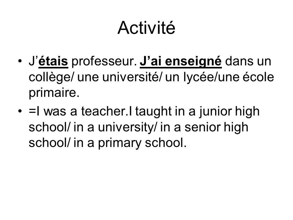 Activité Jétais professeur. Jai enseigné dans un collège/ une université/ un lycée/une école primaire. =I was a teacher.I taught in a junior high scho