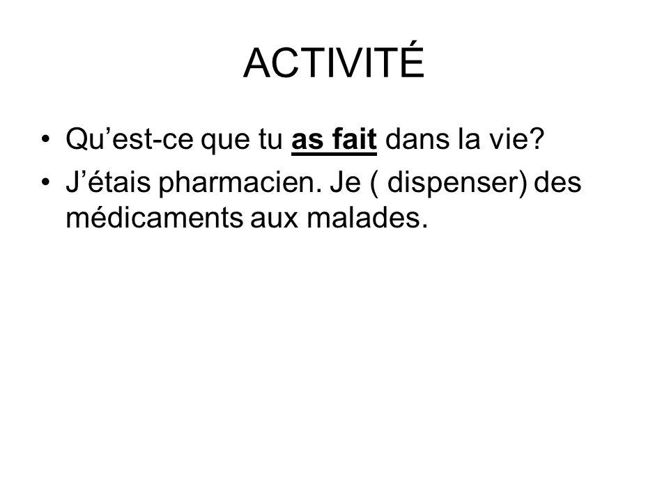 ACTIVITÉ Quest-ce que tu as fait dans la vie? Jétais pharmacien. Je ( dispenser) des médicaments aux malades.