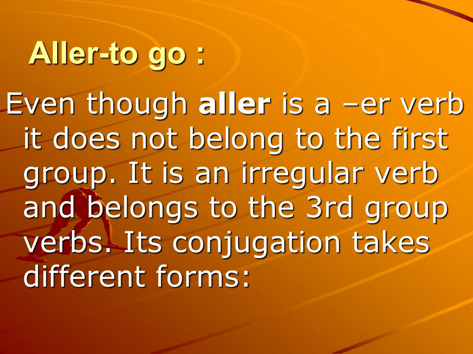 Aller-to go : Even though aller is a –er verb it does not belong to the first group.