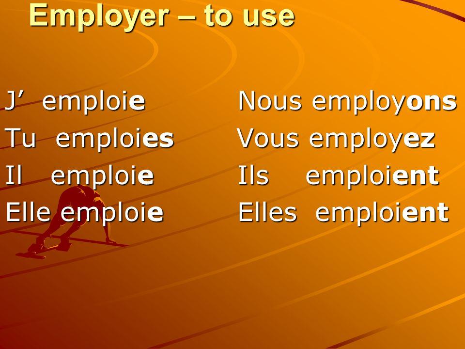 Employer – to use J emploie Nous employons Tu emploies Vous employez Il emploie Ils emploient Elle emploie Elles emploient