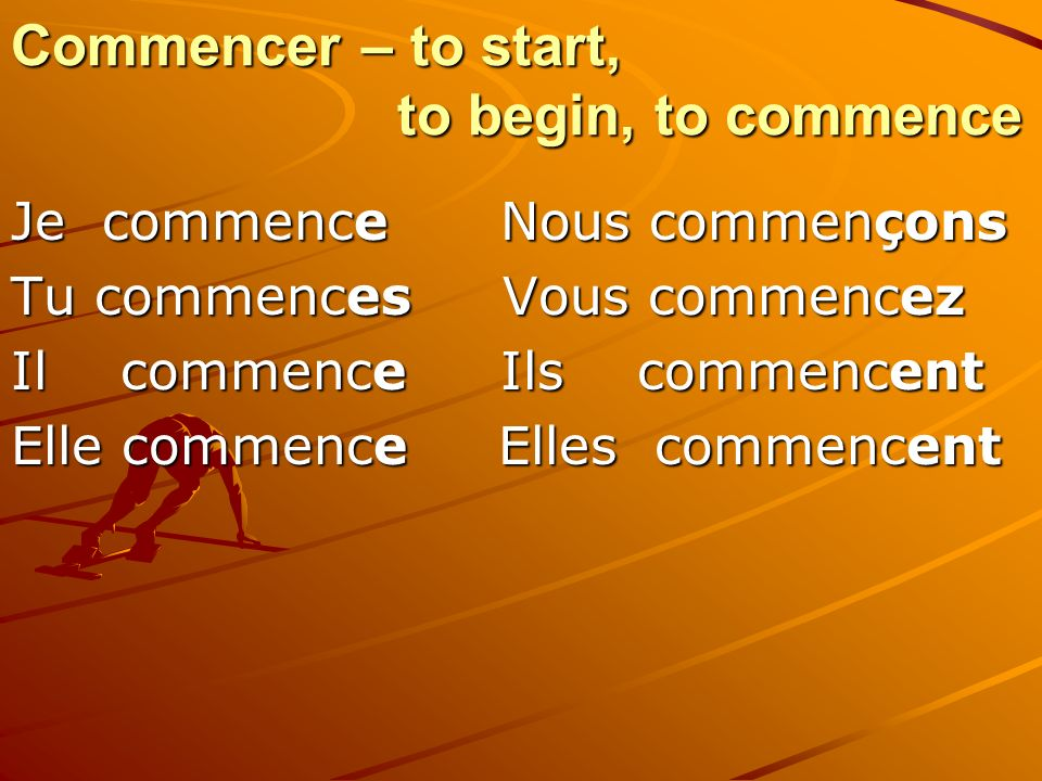 Commencer – to start, to begin, to commence Je commence Nous commençons Tu commences Vous commencez Il commence Ils commencent Elle commence Elles com