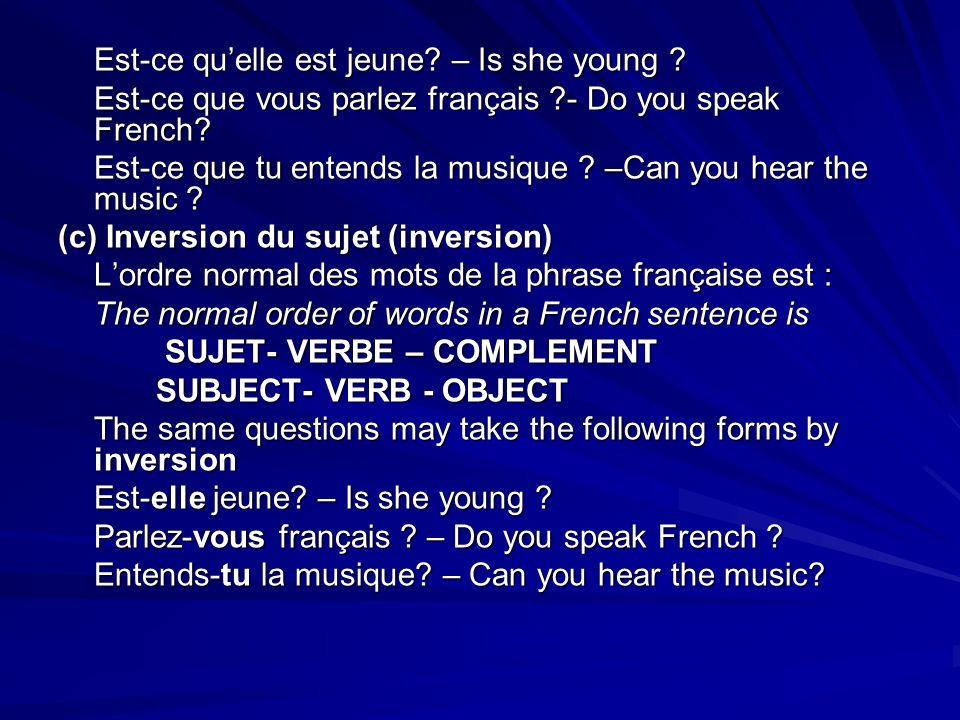 Est-ce quelle est jeune? – Is she young ? Est-ce que vous parlez français ?- Do you speak French? Est-ce que tu entends la musique ? –Can you hear the