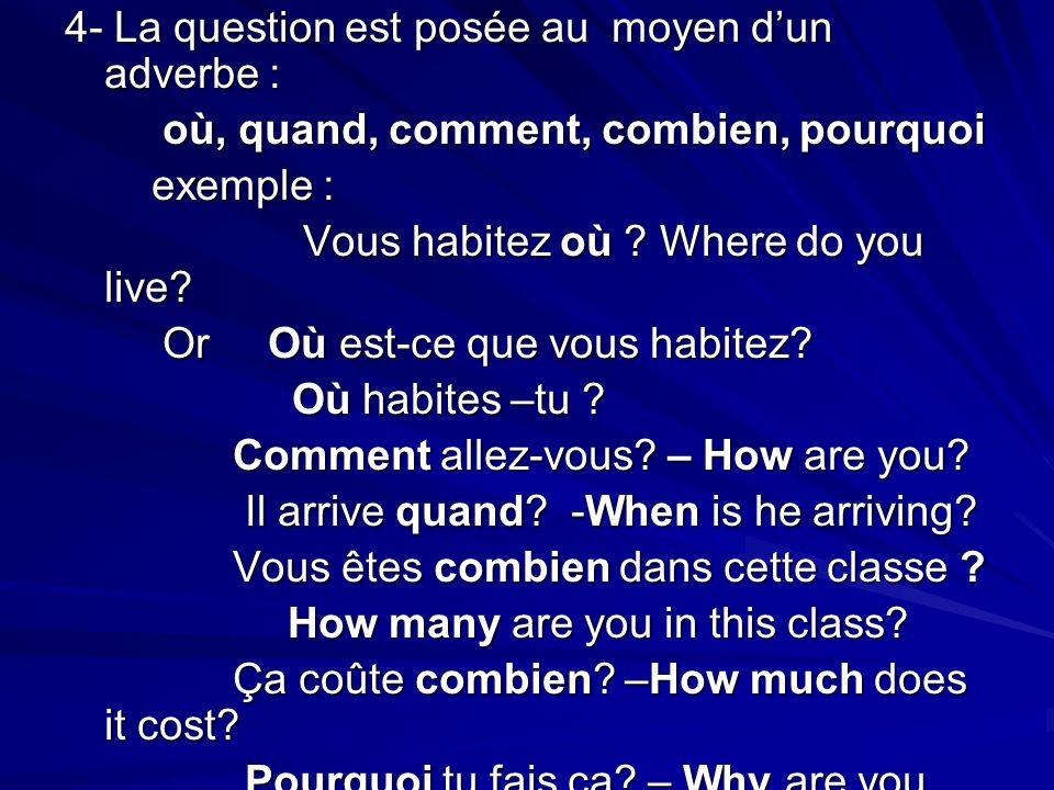 4- La question est posée au moyen dun adverbe : où, quand, comment, combien, pourquoi où, quand, comment, combien, pourquoi exemple : exemple : Vous habitez où .