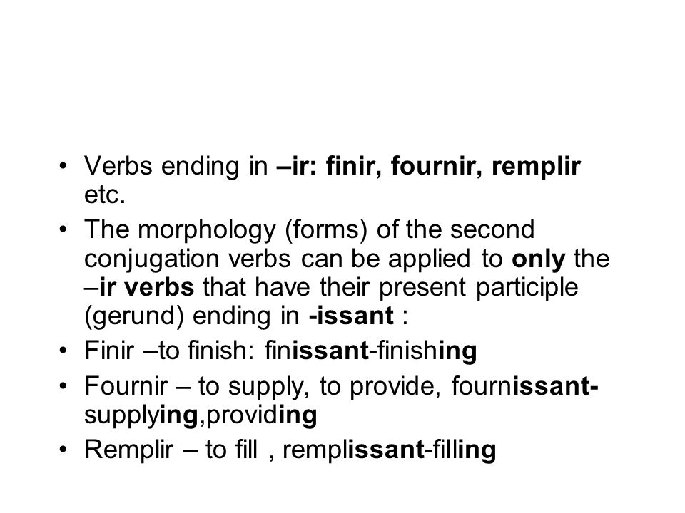 Verbs ending in –ir: finir, fournir, remplir etc. The morphology (forms) of the second conjugation verbs can be applied to only the –ir verbs that hav