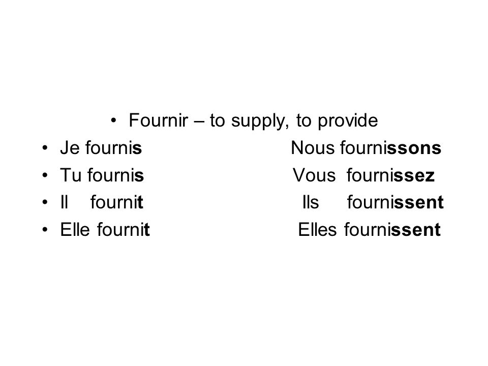 Fournir – to supply, to provide Je fournis Nous fournissons Tu fournis Vous fournissez Il fournit Ils fournissent Elle fournit Elles fournissent