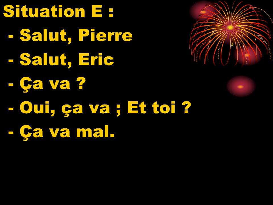 Situation E : - Salut, Pierre - Salut, Eric - Ça va ? - Oui, ça va ; Et toi ? - Ça va mal.