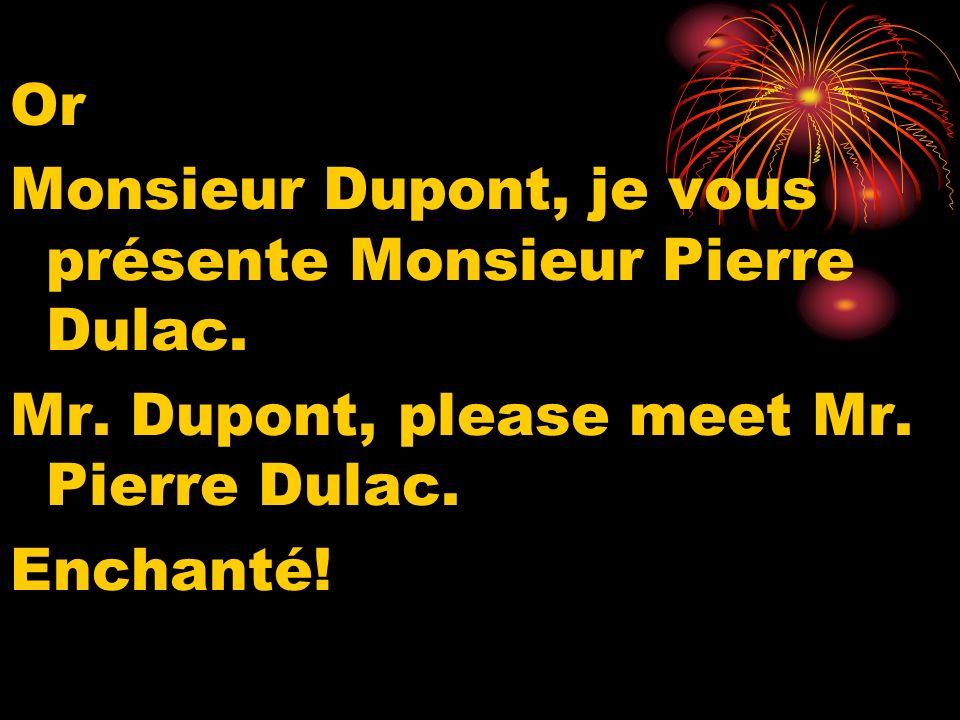 Or Monsieur Dupont, je vous présente Monsieur Pierre Dulac. Mr. Dupont, please meet Mr. Pierre Dulac. Enchanté!